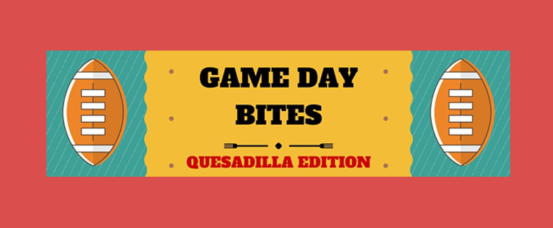 Game Day Bites: Quesadilla Edition